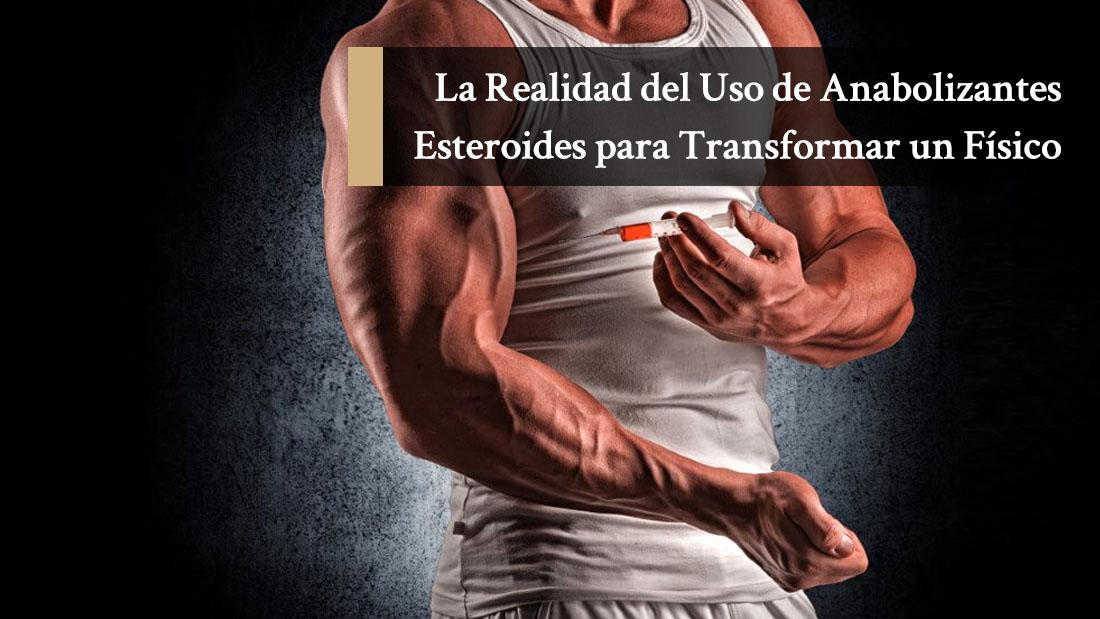 La Realidad del Uso de Anabolizantes Esteroides para Transformar un Físico