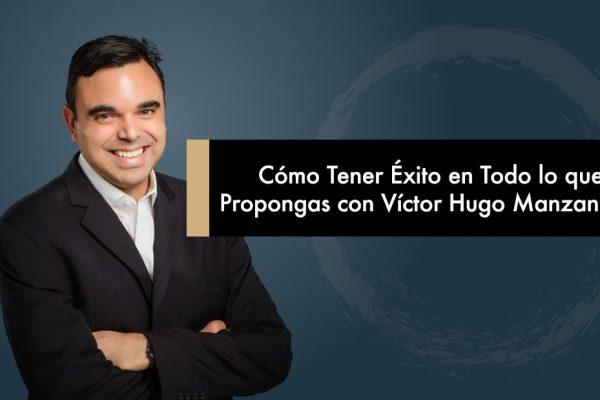 Cómo Tener Éxito en Todo lo que te Propongas con Víctor Hugo Manzanilla