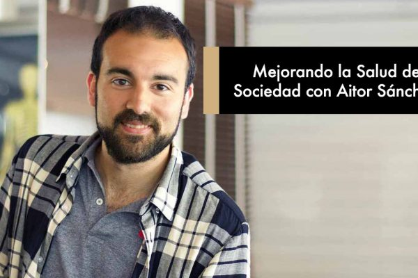 Mejorando la Salud de la sociedad con Aitor Sánchez