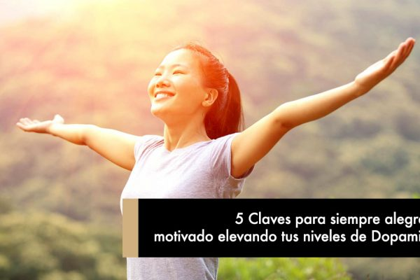 5 Claves para siempre alegre y motivado elevando tus niveles de Dopamina