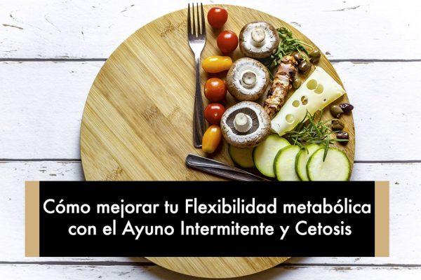Cómo mejorar tu Flexibilidad metabólica con el Ayuno Intermitente y Cetosis