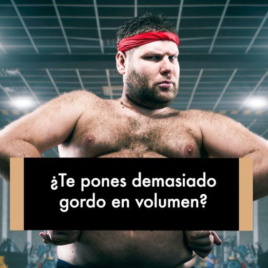 ¿Te pones demasiado gordo en volumen?